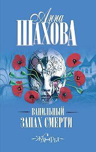 Анна Шахова -Ванильный запах смерти