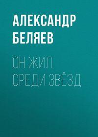 Александр Беляев -Он жил среди звёзд