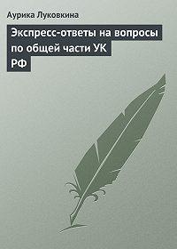 Аурика Луковкина -Экспресс-ответы на вопросы по общей части УК РФ
