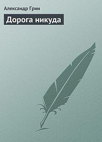 Александр Грин -Дорога никуда