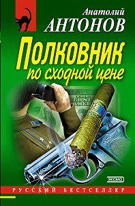 Анатолий Антонов - Полковник по сходной цене