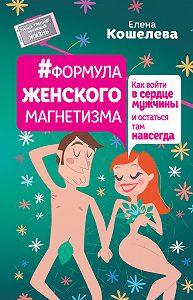 Елена Кошелева -#Формула женского магнетизма. Как войти в сердце мужчины и остаться там навсегда