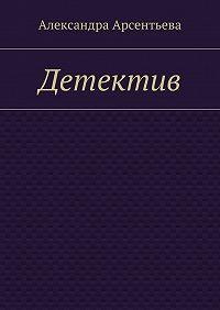 Александра Арсентьева - Детектив