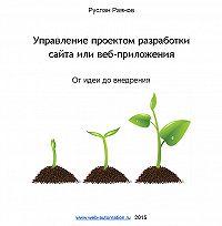 Руслан Раянов -Управление проектом разработки сайта или веб-приложения. От идеи до внедрения