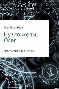 Олег Герасимов -Ну что же ты, Олег