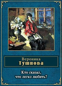 Вероника Тушнова - Кто сказал, что легко любить?
