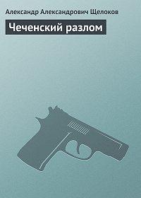 Александр Александрович Щелоков -Чеченский разлом