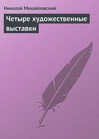 Николай Михайловский - Четыре художественные выставки