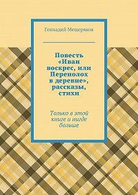 Геннадий Мещеряков -Повесть «Иван воскрес, или Переполох вдеревне», рассказы, стихи. Только в этой книге и нигде больше