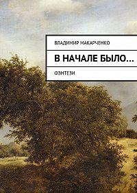 Владимир Макарченко -Вначалебыло…