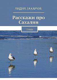 Лидия Захарчук -Расскажи про Сахалин. Стихи