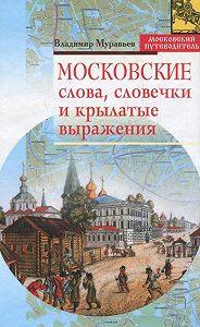Владимир Муравьев - Московские слова, словечки и крылатые выражения