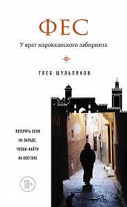 Глеб Шульпяков - Фес. У врат марокканского лабиринта