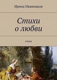 Ирина Иваницкая -Стихи олюбви. Стихи