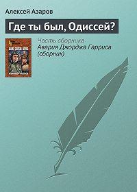 Алексей Азаров -Где ты был, Одиссей?