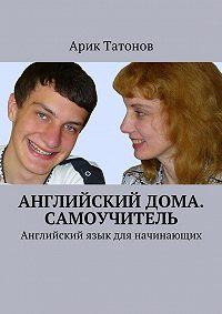 Арик Татонов -Английскийдома. Самоучитель. Английский язык для начинающих