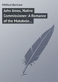 Bertram Mitford -John Ames, Native Commissioner: A Romance of the Matabele Rising