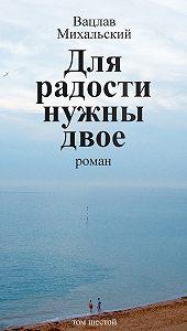 Вацлав Михальский -Собрание сочинений в десяти томах. Том шестой. Для радости нужны двое