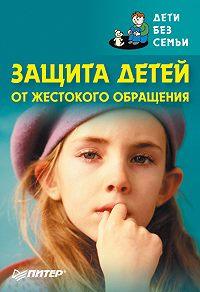 Коллектив Авторов - Защита детей от жестокого обращения