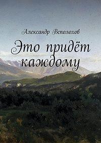 Александр Всполохов - Это придёт каждому