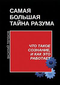 Василий Терехов -Самая большая тайна разума. Что такое сознание, и как это работает