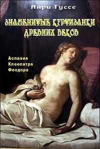 Анри Гуссе -Знаменитые куртизанки древности. Аспазия. Клеопатра. Феодора