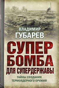 Владимир Губарев -Супербомба для супердержавы. Тайны создания термоядерного оружия