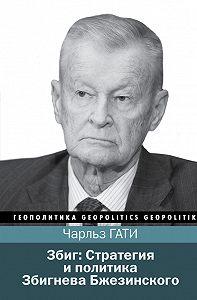 Чарльз Гати -Збиг: Стратегия и политика Збигнева Бжезинского