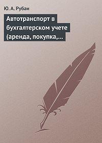 Юлия Рубан -Автотранспорт в бухгалтерском учете (аренда, покупка, наем сотрудников). Практическое пособие