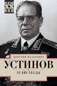 Дмитрий Устинов - Во имя победы
