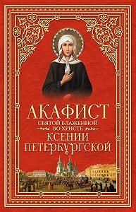 Сборник -Акафист святой блаженной во Христе Ксении Петербургской