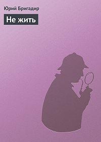 Юрий Бригадир - Не жить