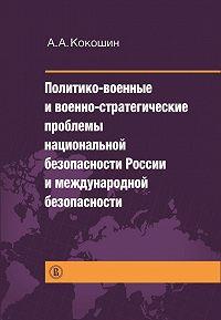 Андрей Кокошкин - Политико-военные и военно-стратегические проблемы национальной безопасности России и международной безопасности