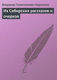 Владимир Короленко -Из Сибирских рассказов и очерков