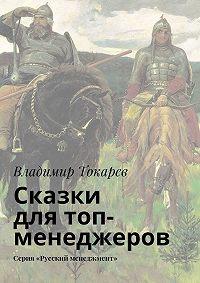 Владимир Токарев - Сказки для топ-менеджеров. Серия «Русский менеджмент»