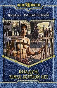Кирилл Клеванский - Колдун. Земля,которой нет