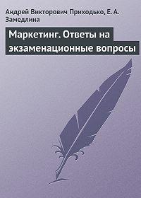 Е. А. Замедлина, Андрей Викторович Приходько - Маркетинг. Ответы на экзаменационные вопросы