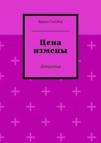 Вадим Голубев -Цена измены. Детектив