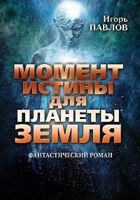 Игорь Павлов -Момент истины для планеты Земля