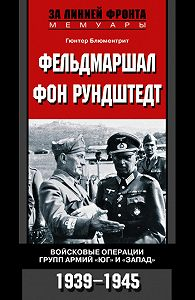 Гюнтер Блюментрит -Фельдмаршал фон Рундштедт. Войсковые операции групп армий «Юг» и «Запад». 1939-1945