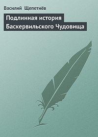 Василий  Щепетнёв -Подлинная история Баскервильского Чудовища