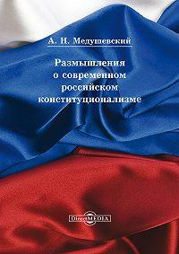 Андрей Медушевский - Размышления о современном российском конституционализме