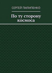 Сергей Пилипенко - Поту сторону космоса