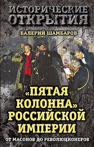 Валерий Шамбаров -«Пятая колонна» Российской империи. От масонов до революционеров
