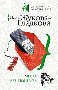 Мария Жукова-Гладкова -Места без поцелуев