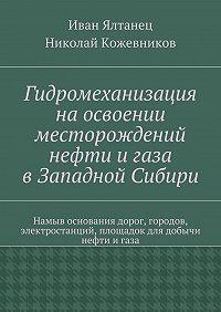 Николай Кожевников -Гидромеханизация наосвоении месторождений нефти игаза вЗападной Сибири