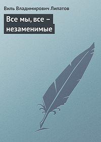 Виль Липатов - Все мы, все – незаменимые