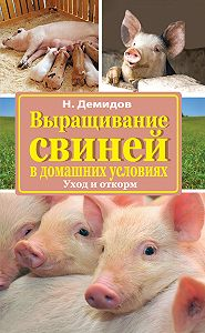 Николай Демидов -Выращивание свиней в домашних условиях. Уход и откорм