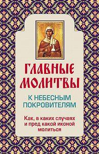 Ольга Глаголева - Главные молитвы к небесным покровителям. Как и в каких случаях молиться
