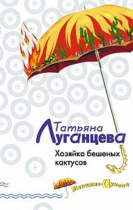Татьяна Луганцева -Хозяйка бешеных кактусов